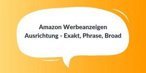 Amazon Werbeanzeigen Ausrichtung - Exakt, Phrase, Broad