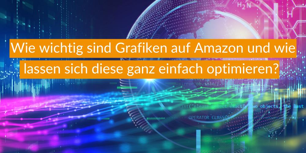 Wie wichtig sind Grafiken auf Amazon und wie lassen sich diese ganz einfach optimieren?